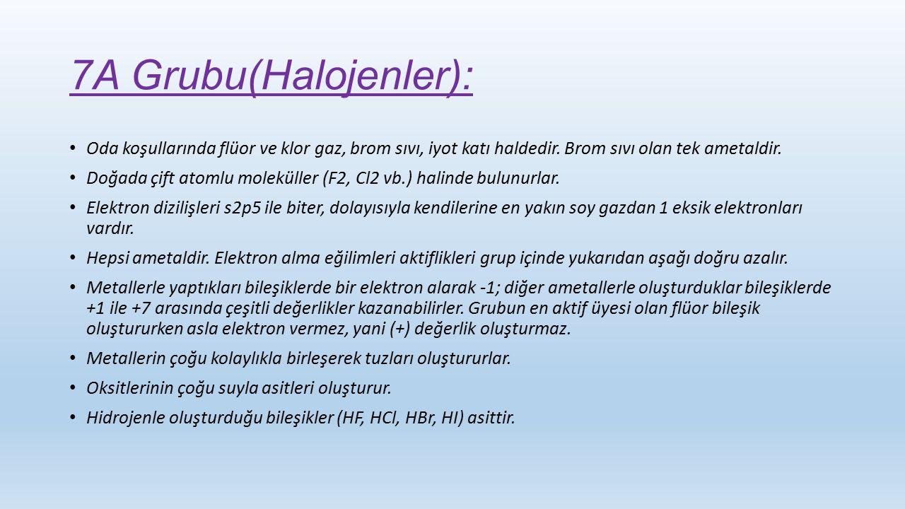 7A Grubu(Halojenler): Oda koşullarında flüor ve klor gaz, brom sıvı, iyot katı haldedir. Brom sıvı olan tek ametaldir. Doğada çift atomlu moleküller (
