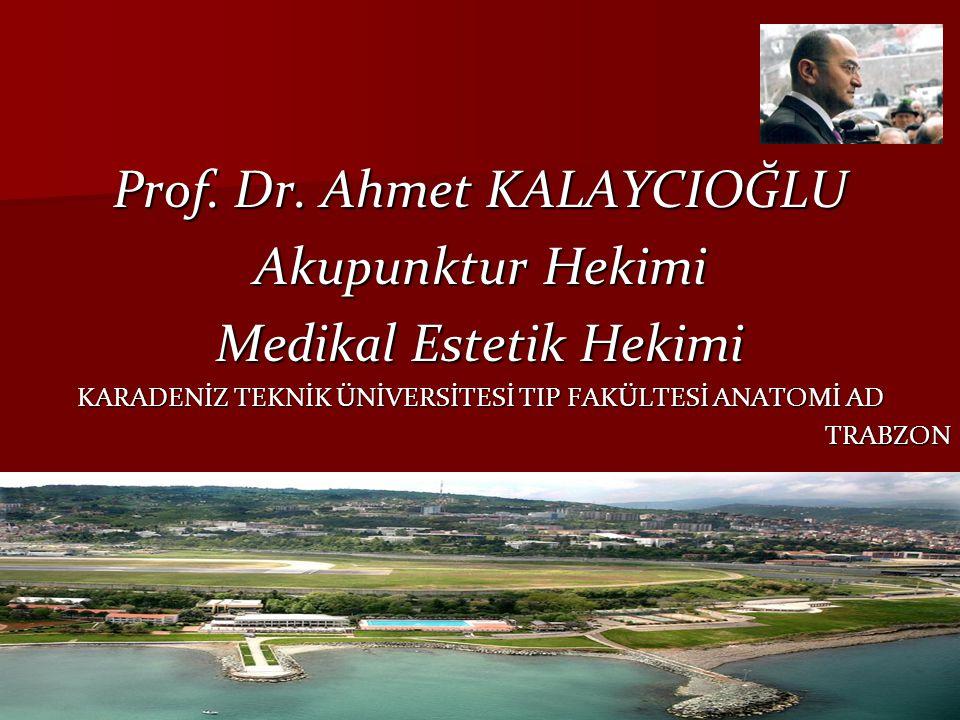 Prof. Dr. Ahmet KALAYCIOĞLU Akupunktur Hekimi Medikal Estetik Hekimi KARADENİZ TEKNİK ÜNİVERSİTESİ TIP FAKÜLTESİ ANATOMİ AD TRABZON