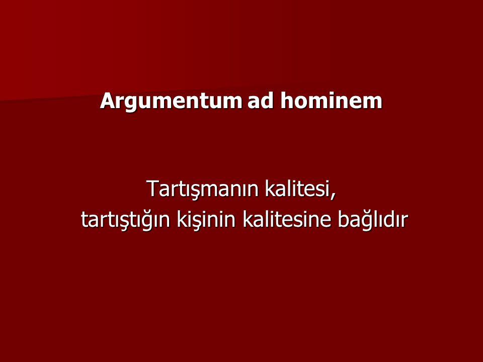 Argumentum ad hominem Tartışmanın kalitesi, tartıştığın kişinin kalitesine bağlıdır tartıştığın kişinin kalitesine bağlıdır