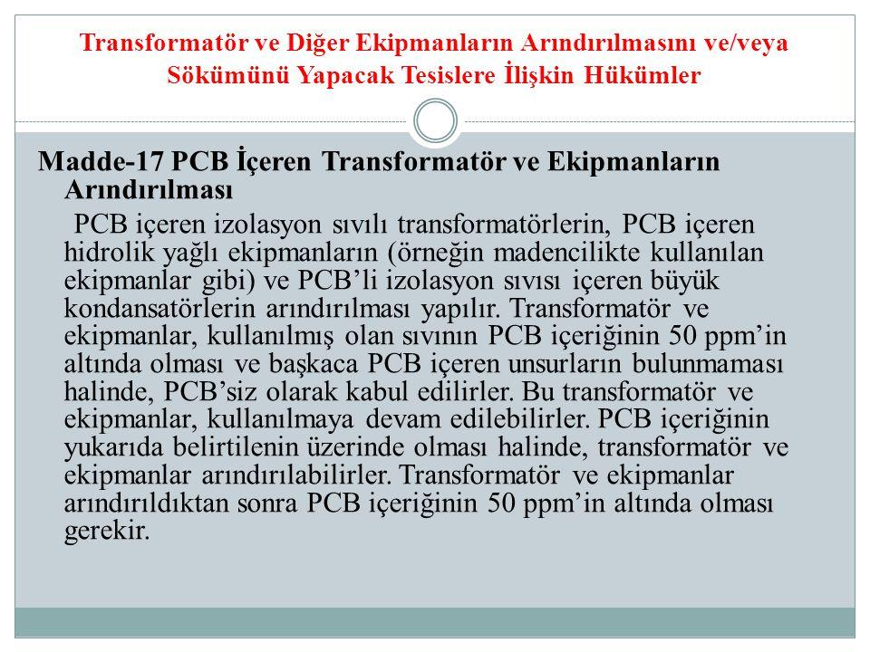 Transformatör ve Diğer Ekipmanların Arındırılmasını ve/veya Sökümünü Yapacak Tesislere İlişkin Hükümler Madde-17 PCB İçeren Transformatör ve Ekipmanların Arındırılması PCB içeren izolasyon sıvılı transformatörlerin, PCB içeren hidrolik yağlı ekipmanların (örneğin madencilikte kullanılan ekipmanlar gibi) ve PCB'li izolasyon sıvısı içeren büyük kondansatörlerin arındırılması yapılır.