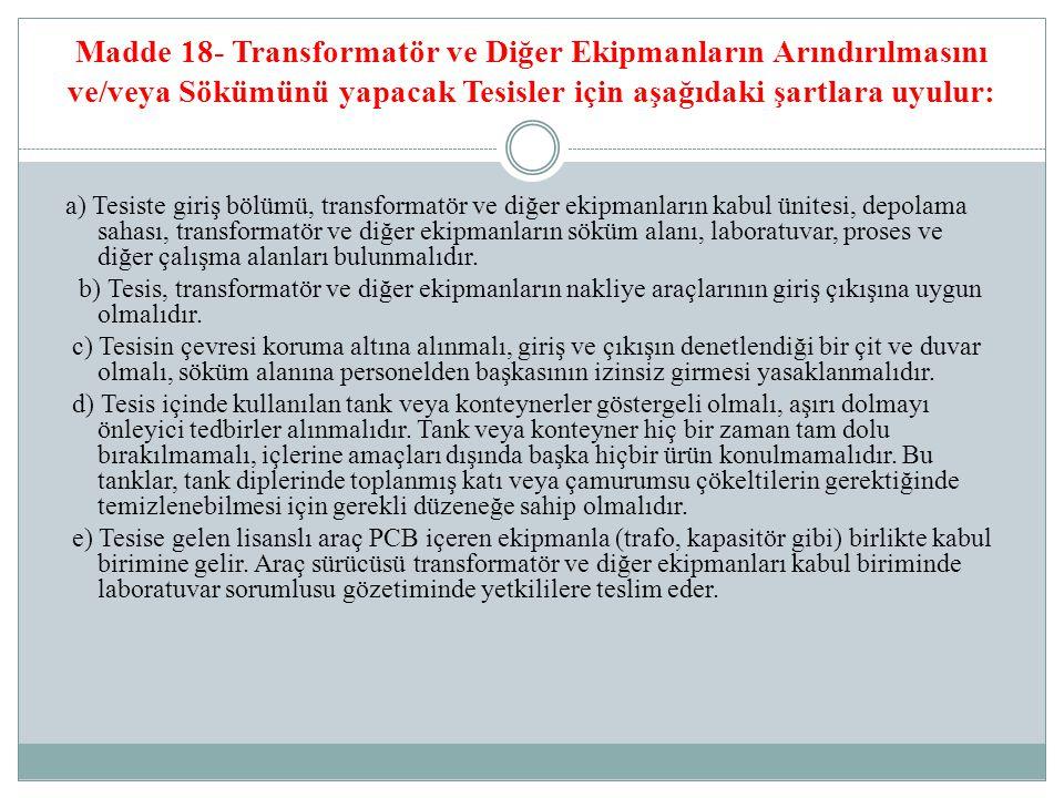 Madde 18- Transformatör ve Diğer Ekipmanların Arındırılmasını ve/veya Sökümünü yapacak Tesisler için aşağıdaki şartlara uyulur: a) Tesiste giriş bölüm