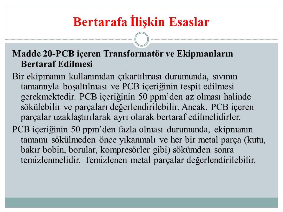 Bertarafa İlişkin Esaslar Madde 20-PCB içeren Transformatör ve Ekipmanların Bertaraf Edilmesi Bir ekipmanın kullanımdan çıkartılması durumunda, sıvının tamamıyla boşaltılması ve PCB içeriğinin tespit edilmesi gerekmektedir.