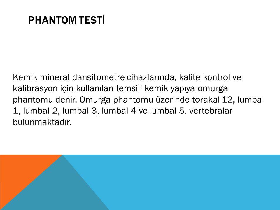 PHANTOM TESTİ Kemik mineral dansitometre cihazlarında, kalite kontrol ve kalibrasyon için kullanılan temsili kemik yapıya omurga phantomu denir.