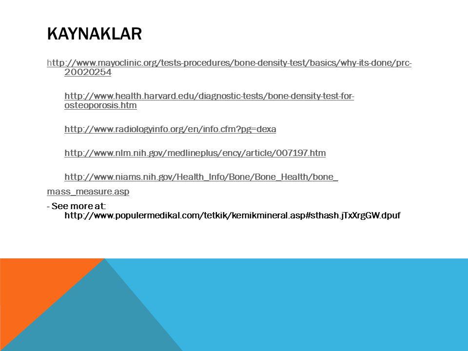 KAYNAKLAR http://www.mayoclinic.org/tests-procedures/bone-density-test/basics/why-its-done/prc- 20020254 http://www.health.harvard.edu/diagnostic-tests/bone-density-test-for- osteoporosis.htm http://www.radiologyinfo.org/en/info.cfm?pg=dexa http://www.nlm.nih.gov/medlineplus/ency/article/007197.htm http://www.niams.nih.gov/Health_Info/Bone/Bone_Health/bone_ mass_measure.asp - See more at: http://www.populermedikal.com/tetkik/kemikmineral.asp#sthash.jTxXrgGW.dpuf