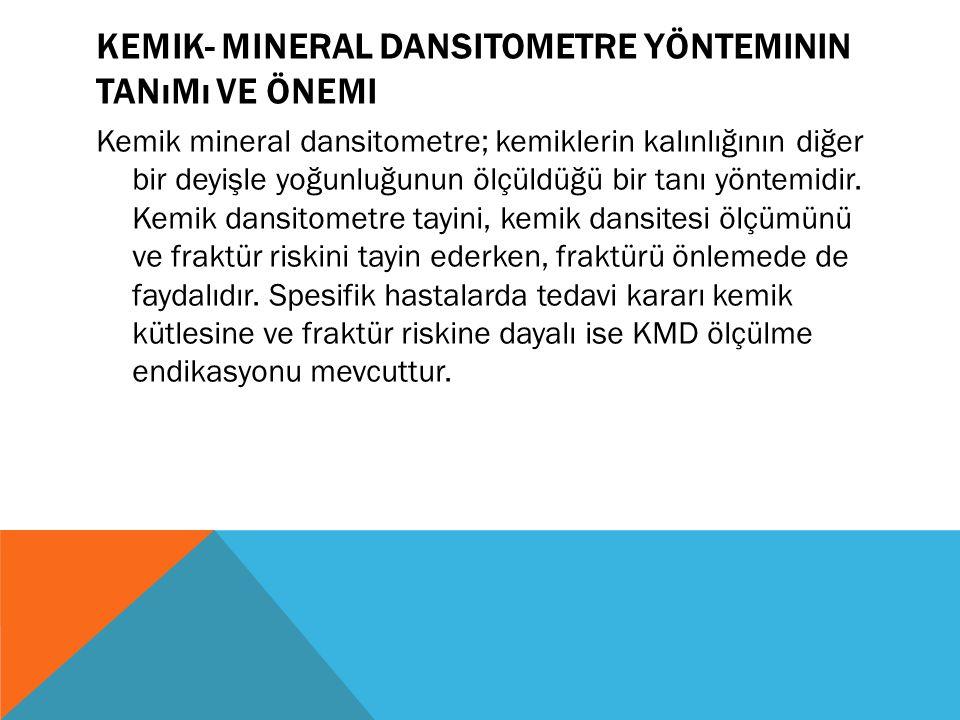 KEMIK- MINERAL DANSITOMETRE YÖNTEMININ TANıMı VE ÖNEMI Kemik mineral dansitometre; kemiklerin kalınlığının diğer bir deyişle yoğunluğunun ölçüldüğü bir tanı yöntemidir.