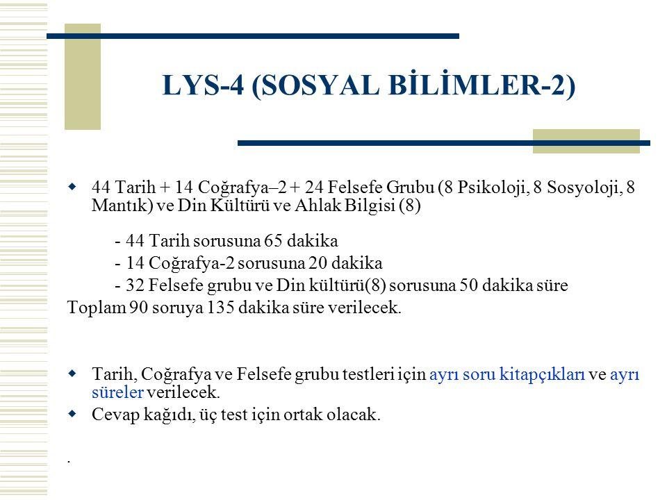 LYS-4 (SOSYAL BİLİMLER-2)  44 Tarih + 14 Coğrafya–2 + 24 Felsefe Grubu (8 Psikoloji, 8 Sosyoloji, 8 Mantık) ve Din Kültürü ve Ahlak Bilgisi (8) - 44