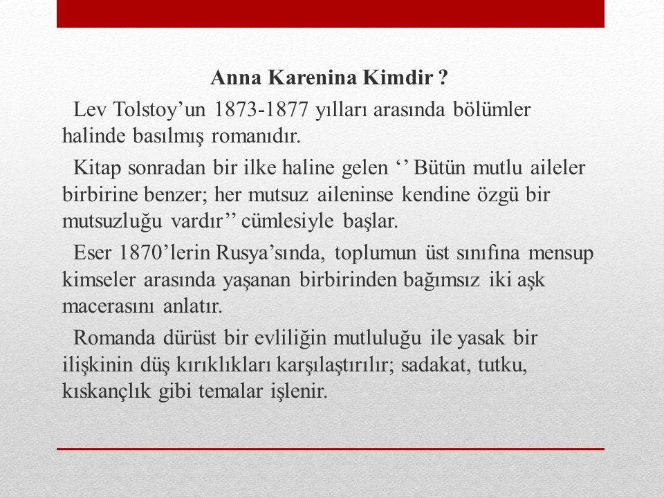 Anna Karenina Kimdir ? Lev Tolstoy'un 1873-1877 yılları arasında bölümler halinde basılmış romanıdır. Kitap sonradan bir ilke haline gelen '' Bütün mu