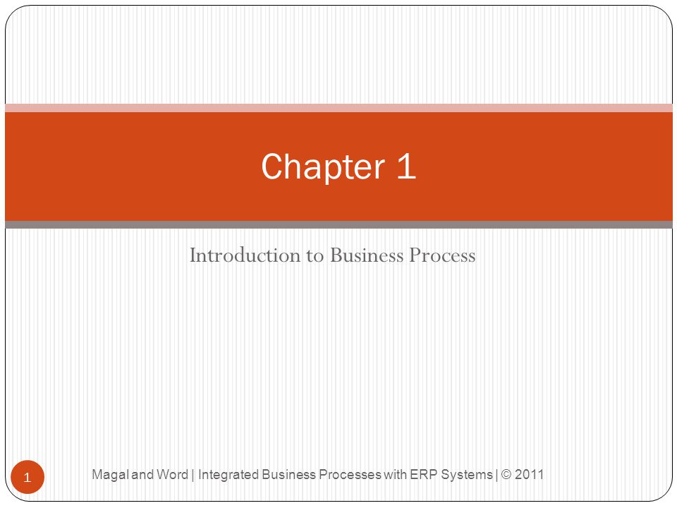 Introduction to Business Process Chapter 1 1 Magal and Word | Integrated Business Processes with ERP Systems | © 2011