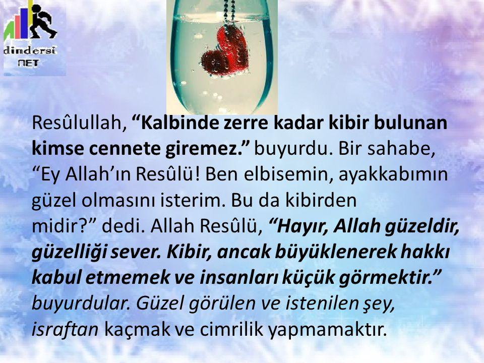 """Resûlullah, """"Kalbinde zerre kadar kibir bulunan kimse cennete giremez."""" buyurdu. Bir sahabe, """"Ey Allah'ın Resûlü! Ben elbisemin, ayakkabımın güzel olm"""