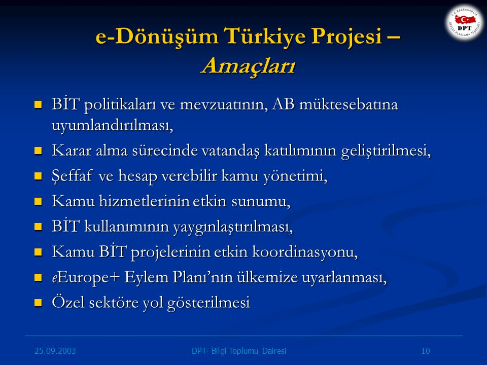 25.09.2003 10DPT- Bilgi Toplumu Dairesi e-Dönüşüm Türkiye Projesi – Amaçları BİT politikaları ve mevzuatının, AB müktesebatına uyumlandırılması, BİT p