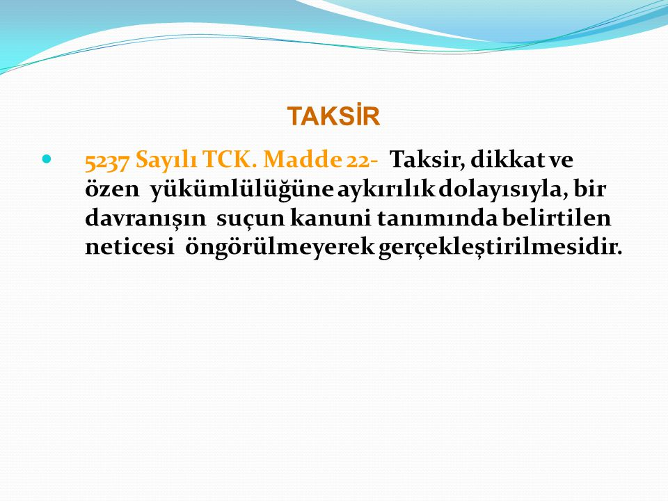 TAKSİR 5237 Sayılı TCK. Madde 22- Taksir, dikkat ve özen yükümlülüğüne aykırılık dolayısıyla, bir davranışın suçun kanuni tanımında belirtilen netices