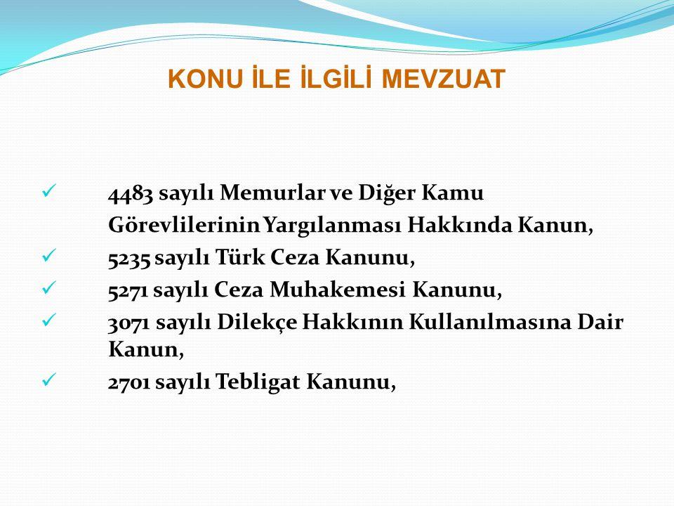 KONU İLE İLGİLİ MEVZUAT 4483 sayılı Memurlar ve Diğer Kamu Görevlilerinin Yargılanması Hakkında Kanun, 5235 sayılı Türk Ceza Kanunu, 5271 sayılı Ceza