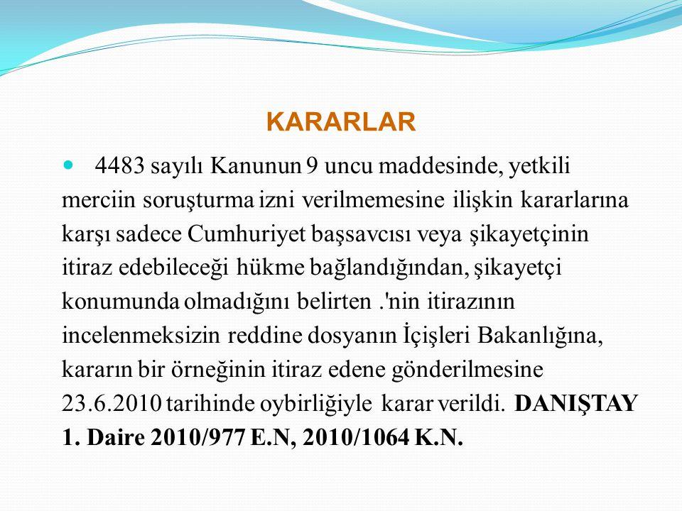 KARARLAR 4483 sayılı Kanunun 9 uncu maddesinde, yetkili merciin soruşturma izni verilmemesine ilişkin kararlarına karşı sadece Cumhuriyet başsavcısı v