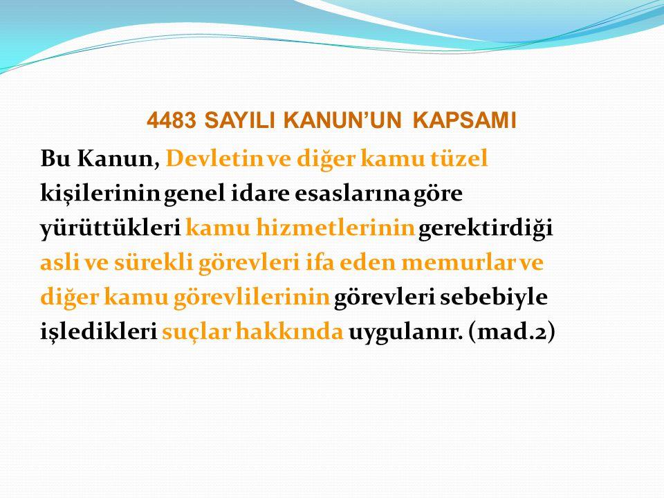 4483 SAYILI KANUN'UN KAPSAMI Bu Kanun, Devletin ve diğer kamu tüzel kişilerinin genel idare esaslarına göre yürüttükleri kamu hizmetlerinin gerektirdi