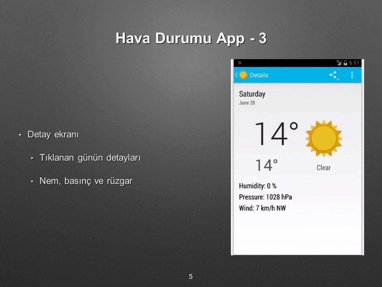 Hava Durumu App - 3 Detay ekranı Detay ekranı Tıklanan günün detayları Tıklanan günün detayları Nem, basınç ve rüzgar Nem, basınç ve rüzgar 5
