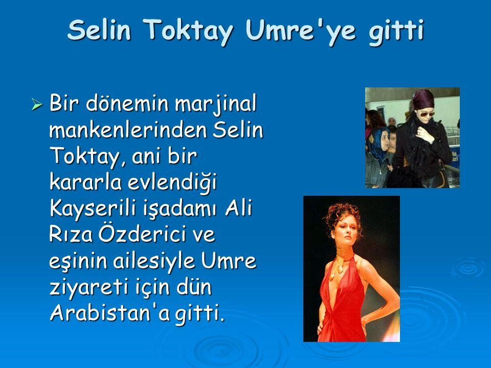 Selin Toktay Umre ye gitti  Bir dönemin marjinal mankenlerinden Selin Toktay, ani bir kararla evlendiği Kayserili işadamı Ali Rıza Özderici ve eşinin ailesiyle Umre ziyareti için dün Arabistan a gitti.