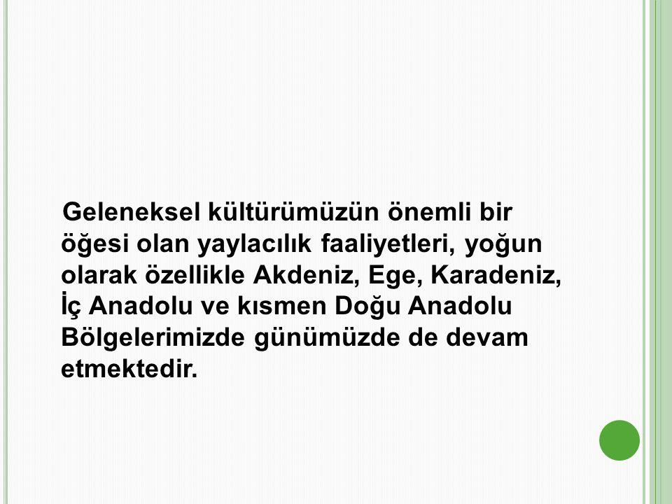 Geleneksel kültürümüzün önemli bir öğesi olan yaylacılık faaliyetleri, yoğun olarak özellikle Akdeniz, Ege, Karadeniz, İç Anadolu ve kısmen Doğu Anado