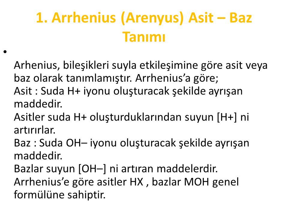 1. Arrhenius (Arenyus) Asit – Baz Tanımı Arhenius, bileşikleri suyla etkileşimine göre asit veya baz olarak tanımlamıştır. Arrhenius'a göre; Asit : Su