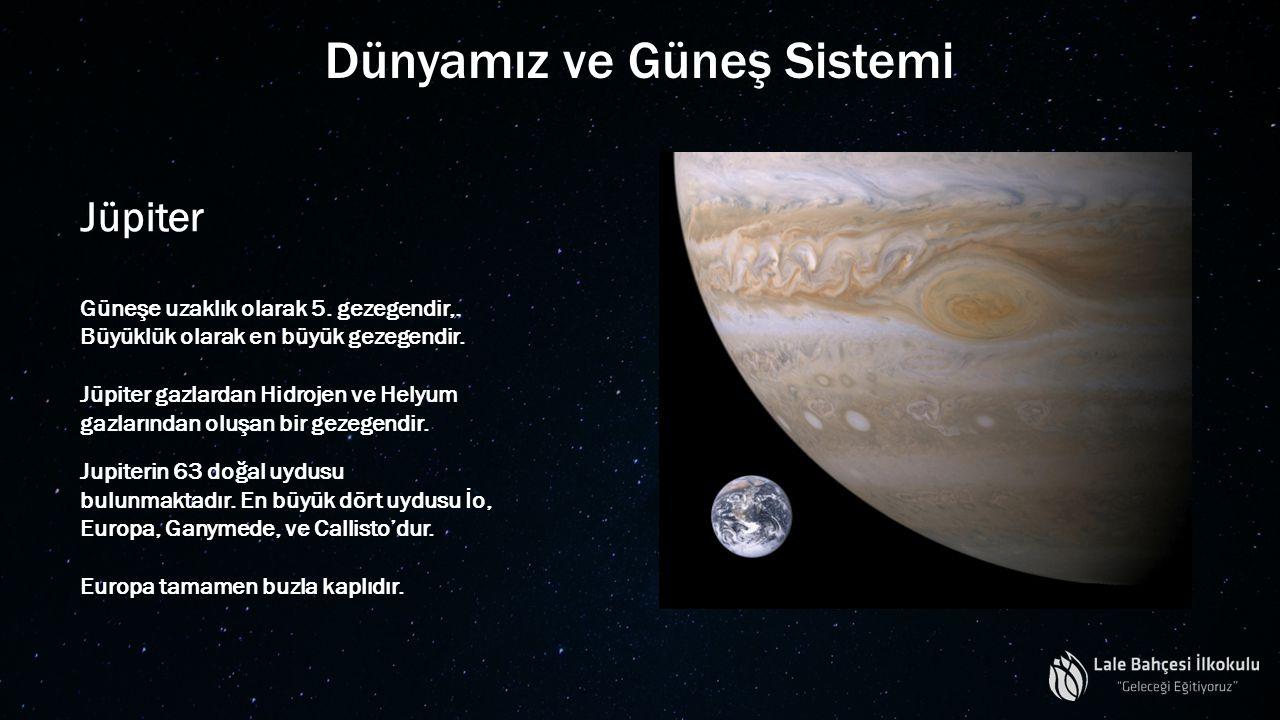 Dünyamız ve Güneş Sistemi Jüpiter Güneşe uzaklık olarak 5. gezegendir,. Büyüklük olarak en büyük gezegendir. Jüpiter gazlardan Hidrojen ve Helyum gazl