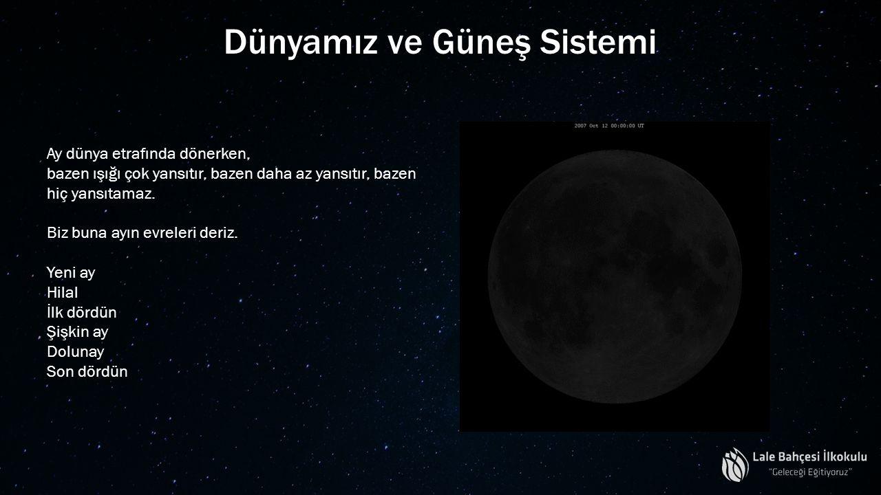Dünyamız ve Güneş Sistemi Ay dünya etrafında dönerken, bazen ışığı çok yansıtır, bazen daha az yansıtır, bazen hiç yansıtamaz. Biz buna ayın evreleri