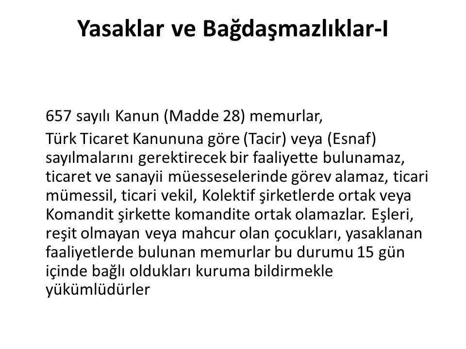 Yasaklar ve Bağdaşmazlıklar-I 657 sayılı Kanun (Madde 28) memurlar, Türk Ticaret Kanununa göre (Tacir) veya (Esnaf) sayılmalarını gerektirecek bir faaliyette bulunamaz, ticaret ve sanayii müesseselerinde görev alamaz, ticari mümessil, ticari vekil, Kolektif şirketlerde ortak veya Komandit şirkette komandite ortak olamazlar.