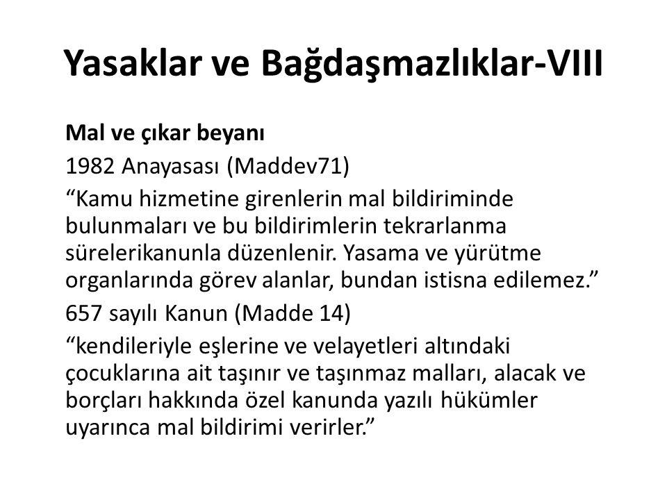 Yasaklar ve Bağdaşmazlıklar-VIII Mal ve çıkar beyanı 1982 Anayasası (Maddev71) Kamu hizmetine girenlerin mal bildiriminde bulunmaları ve bu bildirimlerin tekrarlanma sürelerikanunla düzenlenir.