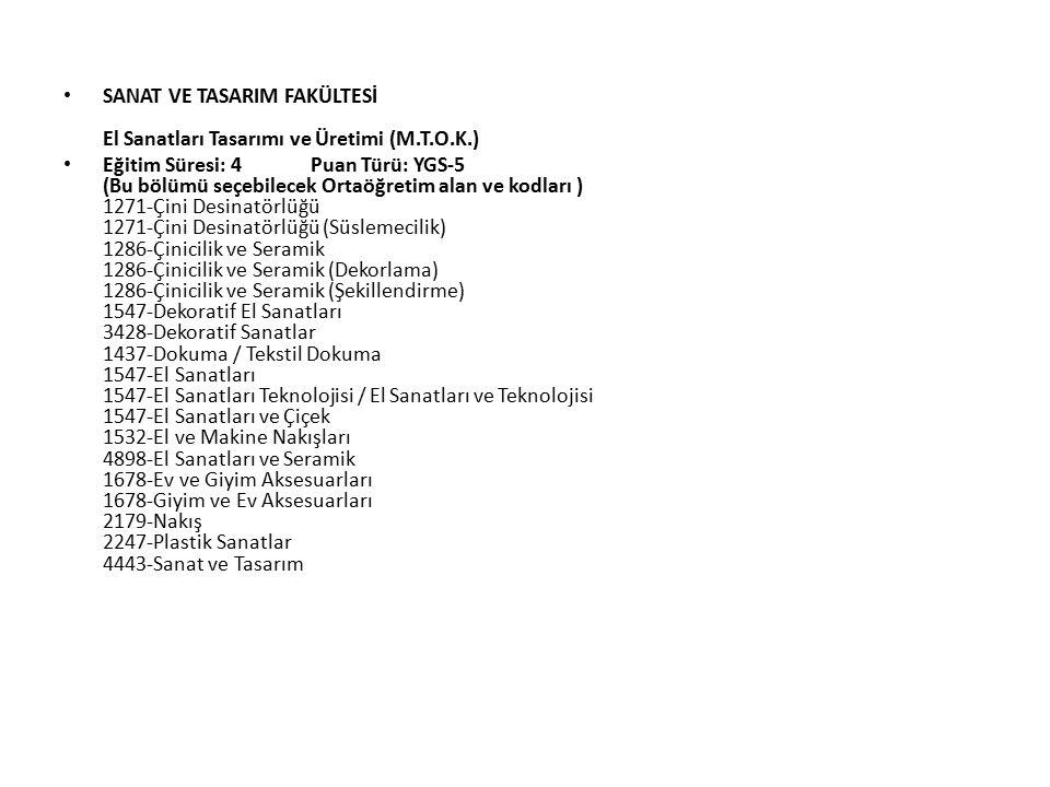SANAT VE TASARIM FAKÜLTESİ El Sanatları Tasarımı ve Üretimi (M.T.O.K.) Eğitim Süresi: 4 Puan Türü: YGS-5 (Bu bölümü seçebilecek Ortaöğretim alan ve kodları ) 1271-Çini Desinatörlüğü 1271-Çini Desinatörlüğü (Süslemecilik) 1286-Çinicilik ve Seramik 1286-Çinicilik ve Seramik (Dekorlama) 1286-Çinicilik ve Seramik (Şekillendirme) 1547-Dekoratif El Sanatları 3428-Dekoratif Sanatlar 1437-Dokuma / Tekstil Dokuma 1547-El Sanatları 1547-El Sanatları Teknolojisi / El Sanatları ve Teknolojisi 1547-El Sanatları ve Çiçek 1532-El ve Makine Nakışları 4898-El Sanatları ve Seramik 1678-Ev ve Giyim Aksesuarları 1678-Giyim ve Ev Aksesuarları 2179-Nakış 2247-Plastik Sanatlar 4443-Sanat ve Tasarım