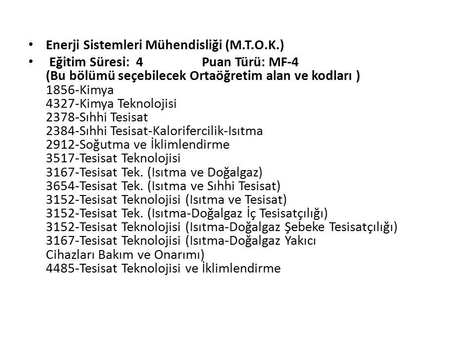 Enerji Sistemleri Mühendisliği (M.T.O.K.) Eğitim Süresi: 4 Puan Türü: MF-4 (Bu bölümü seçebilecek Ortaöğretim alan ve kodları ) 1856-Kimya 4327-Kimya Teknolojisi 2378-Sıhhi Tesisat 2384-Sıhhi Tesisat-Kalorifercilik-Isıtma 2912-Soğutma ve İklimlendirme 3517-Tesisat Teknolojisi 3167-Tesisat Tek.