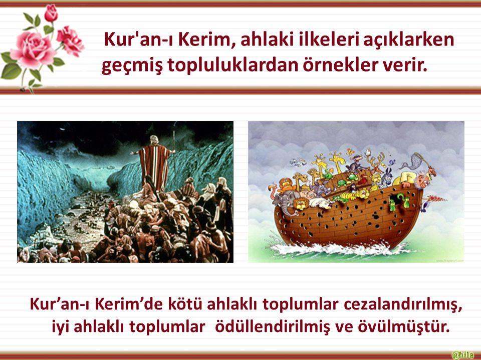 Kur'an-ı Kerim, ahlaki ilkeleri açıklarken geçmiş topluluklardan örnekler verir. Kur'an-ı Kerim'de kötü ahlaklı toplumlar cezalandırılmış, iyi ahlaklı
