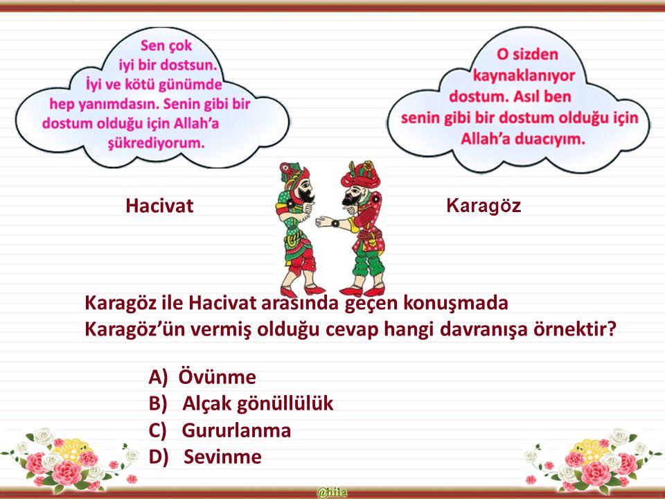 Hacivat Karagöz Karagöz ile Hacivat arasında geçen konuşmada Karagöz'ün vermiş olduğu cevap hangi davranışa örnektir? A) Övünme B) Alçak gönüllülük C)