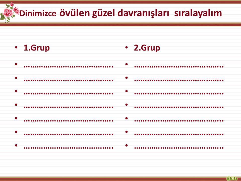 Dinimizce övülen güzel davranışları sıralayalım 1.Grup ………………………………….. 2.Grup …………………………………..
