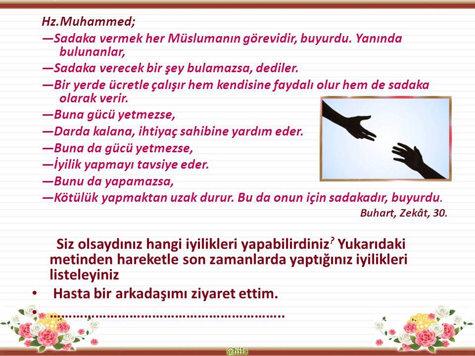 Hz.Muhammed; —Sadaka vermek her Müslumanın görevidir, buyurdu. Yanında bulunanlar, —Sadaka verecek bir şey bulamazsa, dediler. —Bir yerde ücretle çalı
