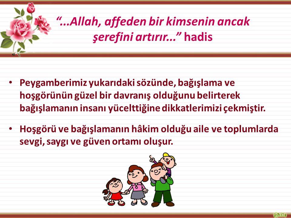 """""""...Allah, affeden bir kimsenin ancak şerefini artırır..."""" hadis Peygamberimiz yukarıdaki sözünde, bağışlama ve hoşgörünün güzel bir davranış olduğunu"""