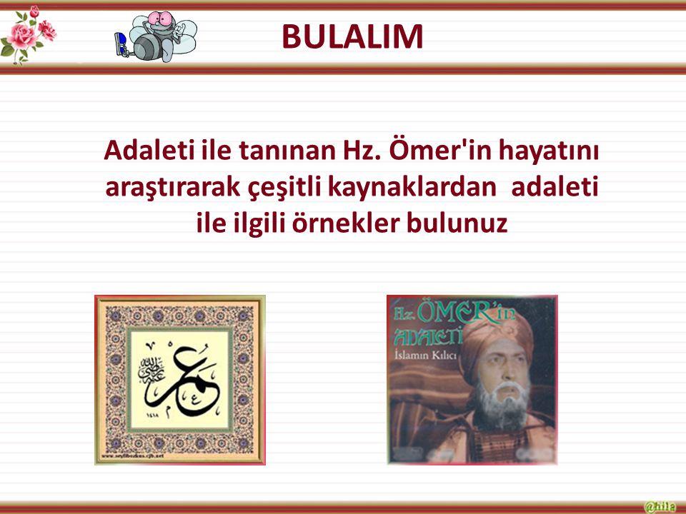 BULALIM Adaleti ile tanınan Hz. Ömer'in hayatını araştırarak çeşitli kaynaklardan adaleti ile ilgili örnekler bulunuz