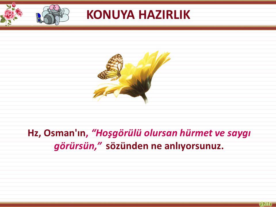 """KONUYA HAZIRLIK Hz, Osman'ın, """"Hoşgörülü olursan hürmet ve saygı görürsün,"""" sözünden ne anlıyorsunuz."""