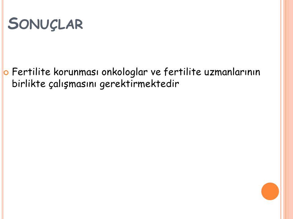 S ONUÇLAR Fertilite korunması onkologlar ve fertilite uzmanlarının birlikte çalışmasını gerektirmektedir