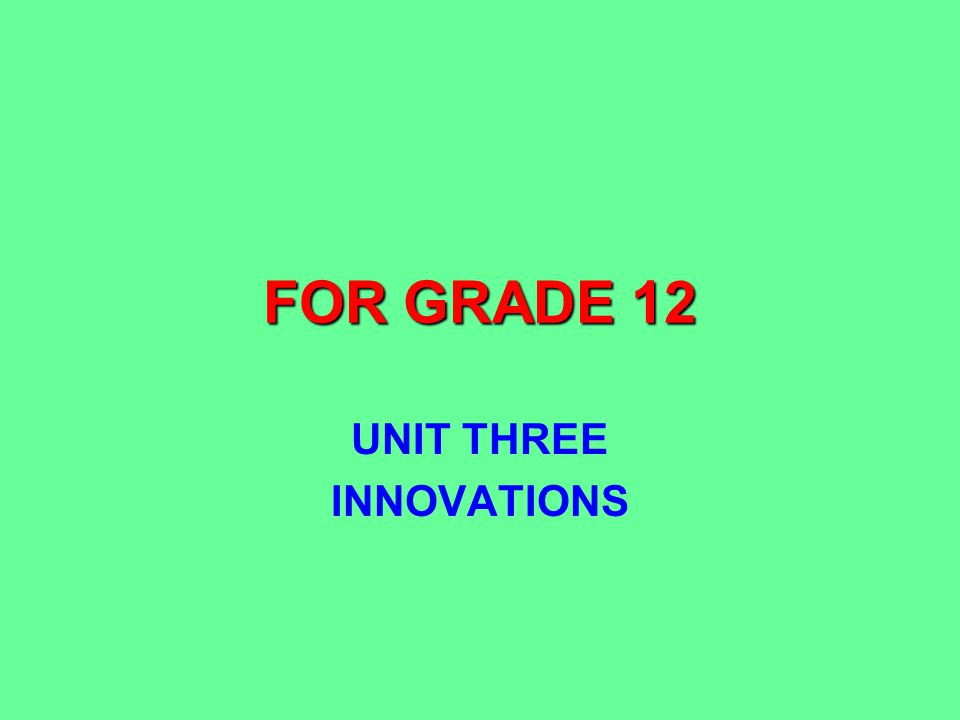 FOR GRADE 12 UNIT THREE INNOVATIONS
