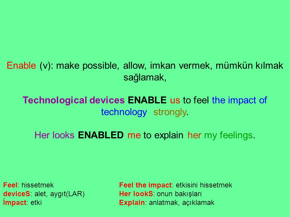 Enable (v): make possible, allow, imkan vermek, mümkün kılmak sağlamak, Technological devices ENABLE us to feel the impact of technology strongly. Her