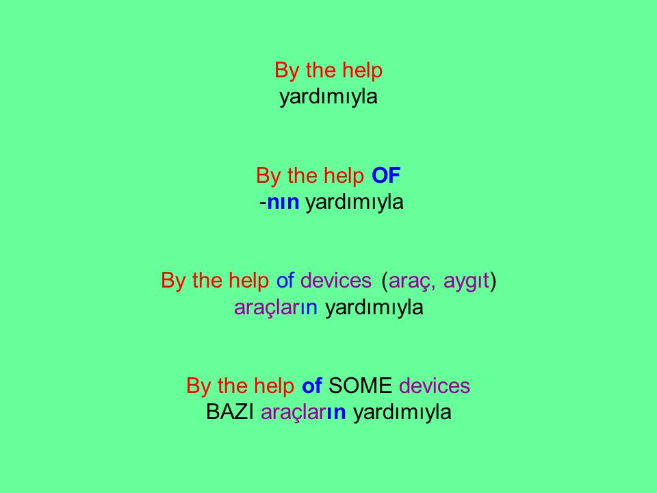 By the help yardımıyla By the help OF -nın yardımıyla By the help of devices (araç, aygıt) araçların yardımıyla By the help of SOME devices BAZI araçl