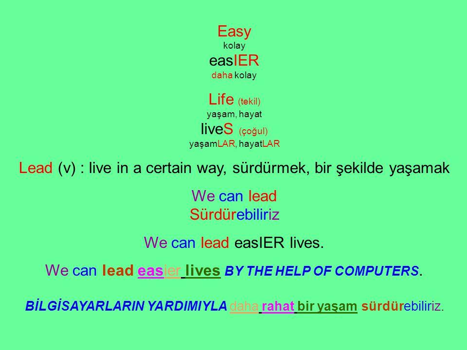 Easy kolay easIER daha kolay Life (tekil) yaşam, hayat liveS (çoğul) yaşamLAR, hayatLAR Lead (v) : live in a certain way, sürdürmek, bir şekilde yaşamak We can lead Sürdürebiliriz We can lead easIER lives.
