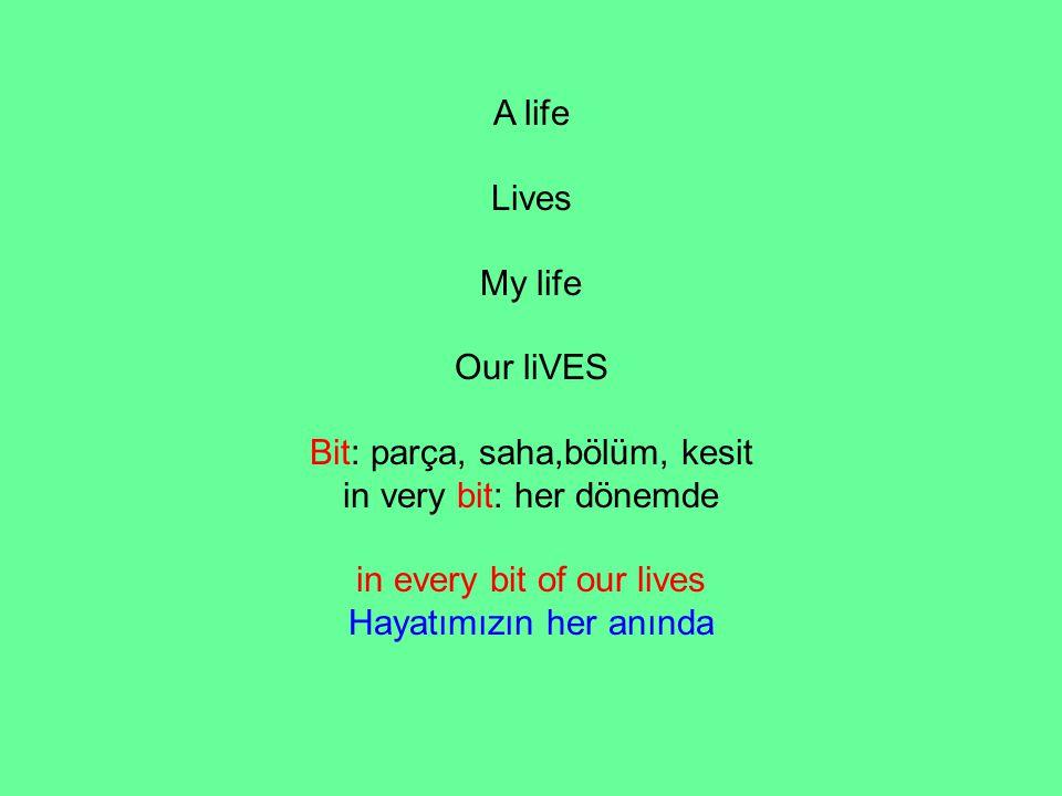 A life Lives My life Our liVES Bit: parça, saha,bölüm, kesit in very bit: her dönemde in every bit of our lives Hayatımızın her anında