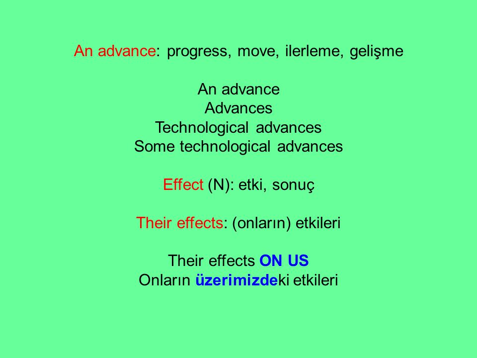 An advance: progress, move, ilerleme, gelişme An advance Advances Technological advances Some technological advances Effect (N): etki, sonuç Their eff