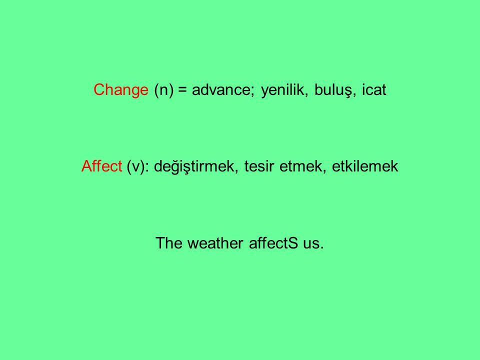 Change (n) = advance; yenilik, buluş, icat Affect (v): değiştirmek, tesir etmek, etkilemek The weather affectS us.