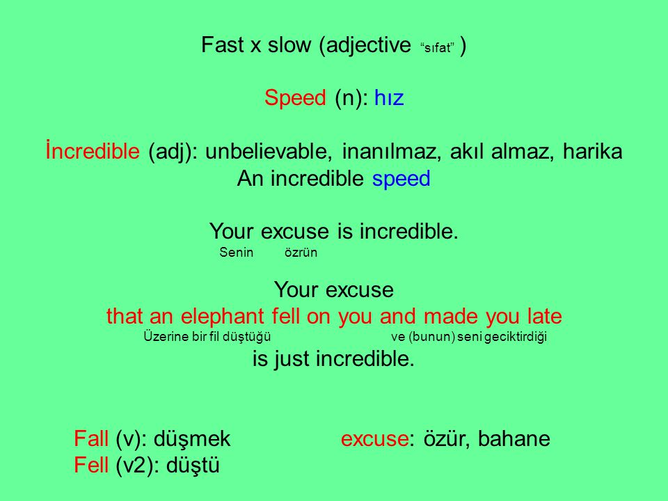 "Fast x slow (adjective ""sıfat"" ) Speed (n): hız İncredible (adj): unbelievable, inanılmaz, akıl almaz, harika An incredible speed Your excuse is incre"