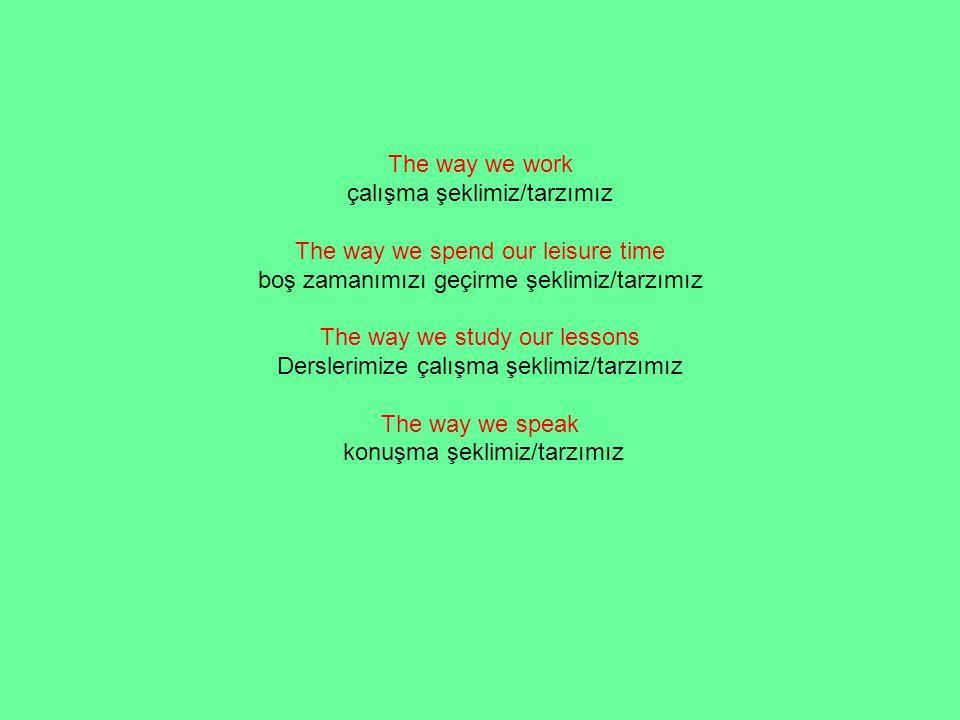 The way we work çalışma şeklimiz/tarzımız The way we spend our leisure time boş zamanımızı geçirme şeklimiz/tarzımız The way we study our lessons Derslerimize çalışma şeklimiz/tarzımız The way we speak konuşma şeklimiz/tarzımız