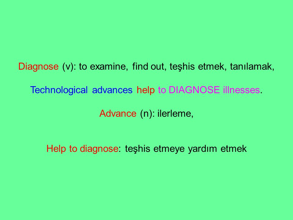 Diagnose (v): to examine, find out, teşhis etmek, tanılamak, Technological advances help to DIAGNOSE illnesses. Advance (n): ilerleme, Help to diagnos