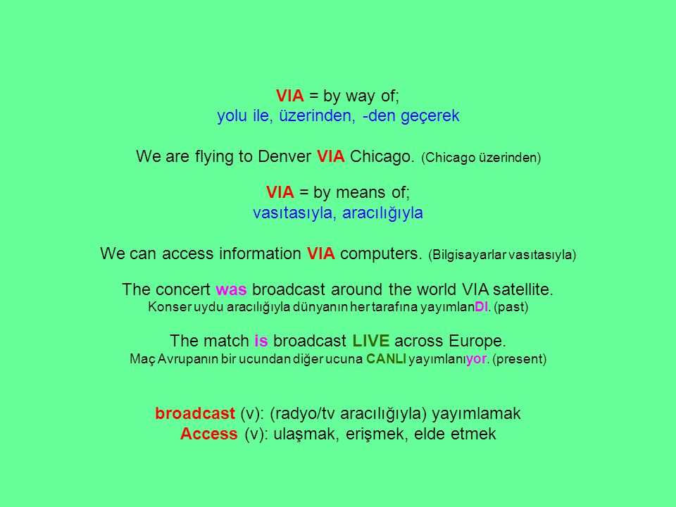 VIA = by way of; yolu ile, üzerinden, -den geçerek We are flying to Denver VIA Chicago.