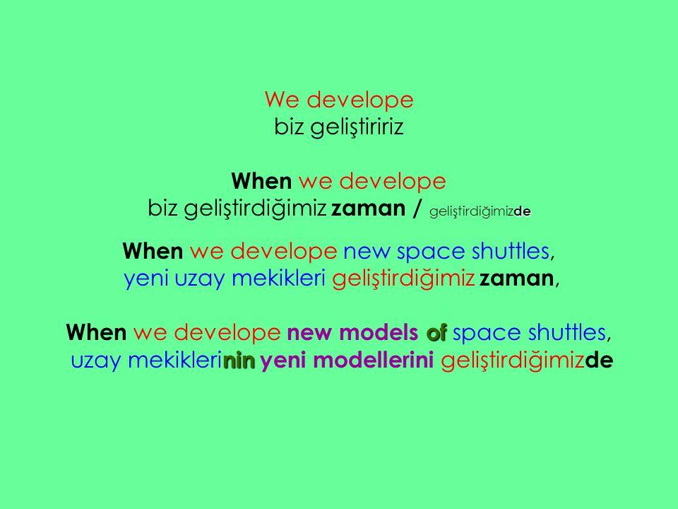 We develope biz geliştiririz When we develope biz geliştirdiğimiz zaman / g eliştirdiğimizde When we develope new space shuttles, yeni uzay mekikleri geliştirdiğimiz zaman, When we develope new models o oo of space shuttles, uzay mekiklerinin yeni modellerini geliştirdiğimiz de