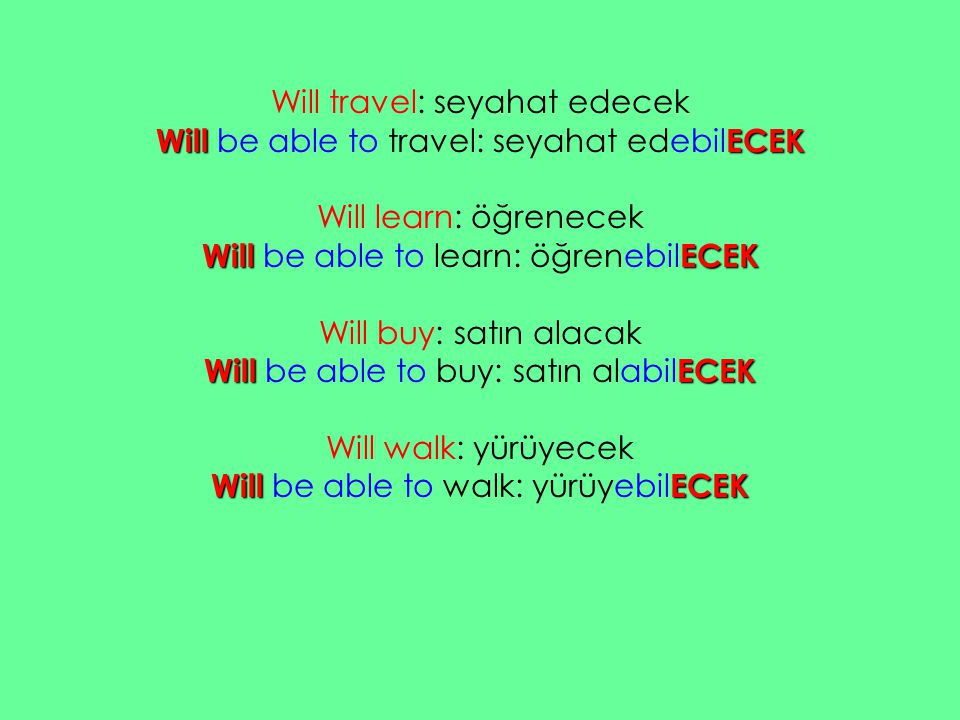Will travel: seyahat edecek Will be able to travel: seyahat edebilECEK Will learn: öğrenecek Will be able to learn: öğrenebilECEK Will buy: satın alacak Will be able to buy: satın alabilECEK Will walk: yürüyecek Will be able to walk: yürüyebilECEK