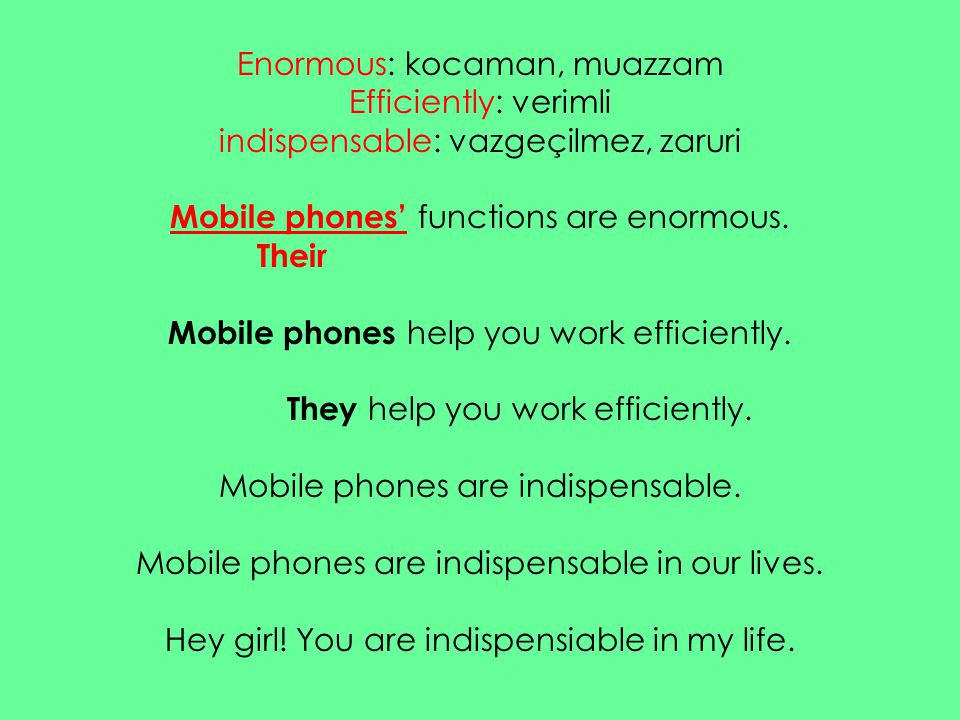 Enormous: kocaman, muazzam Efficiently: verimli indispensable: vazgeçilmez, zaruri Mobile phones' functions are enormous. Their Mobile phones help you